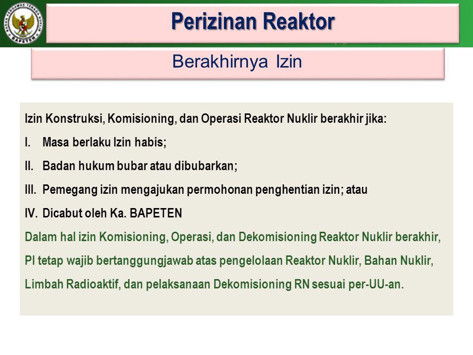 Perizinan Reaktor Izin Konstruksi, Komisioning, dan Operasi Reaktor Nuklir berakhir jika: I.Masa berlaku Izin habis; II.Badan hukum bubar atau dibubar