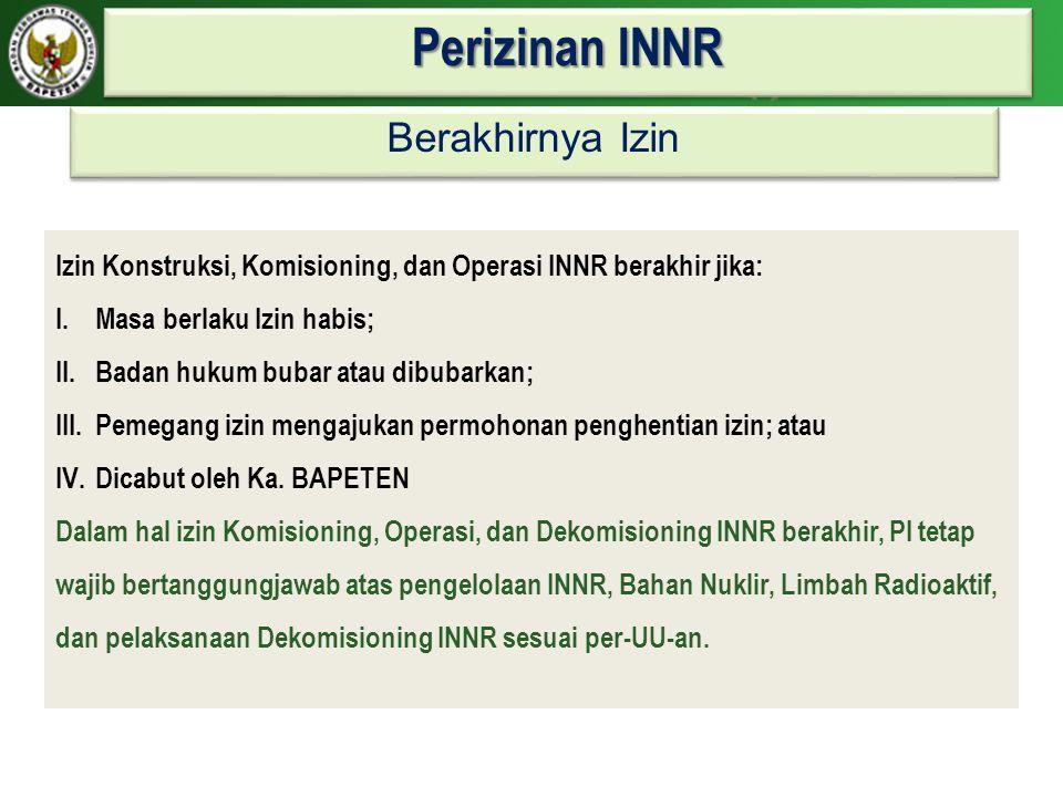 Perizinan INNR Izin Konstruksi, Komisioning, dan Operasi INNR berakhir jika: I.Masa berlaku Izin habis; II.Badan hukum bubar atau dibubarkan; III.Peme