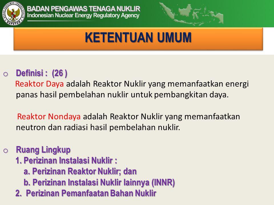 KETENTUAN UMUM o Definisi : (26 ) Reaktor Daya adalah Reaktor Nuklir yang memanfaatkan energi panas hasil pembelahan nuklir untuk pembangkitan daya. R