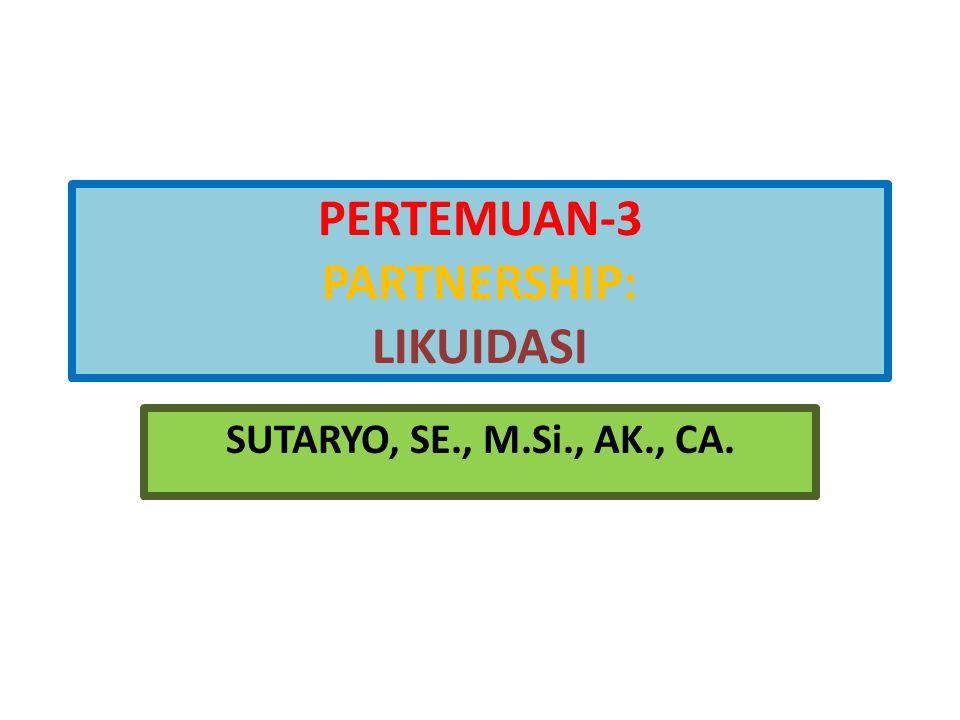 PERTEMUAN-3 PARTNERSHIP: LIKUIDASI SUTARYO, SE., M.Si., AK., CA.