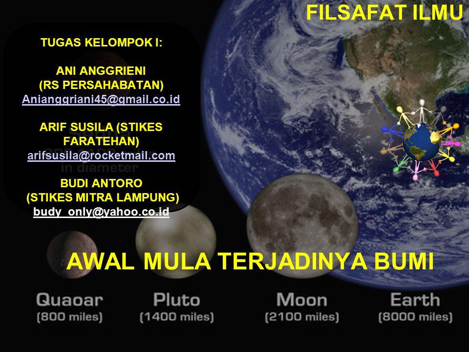 AWAL MULA TERJADINYA BUMI FILSAFAT ILMU TUGAS KELOMPOK I: ANI ANGGRIENI (RS PERSAHABATAN) Anianggriani45@gmail.co.id ARIF SUSILA (STIKES FARATEHAN) arifsusila@rocketmail.com BUDI ANTORO (STIKES MITRA LAMPUNG) budy_only@yahoo.co.id