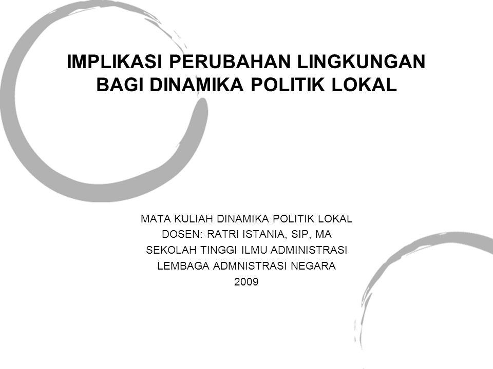 IMPLIKASI PERUBAHAN LINGKUNGAN BAGI DINAMIKA POLITIK LOKAL MATA KULIAH DINAMIKA POLITIK LOKAL DOSEN: RATRI ISTANIA, SIP, MA SEKOLAH TINGGI ILMU ADMINISTRASI LEMBAGA ADMNISTRASI NEGARA 2009