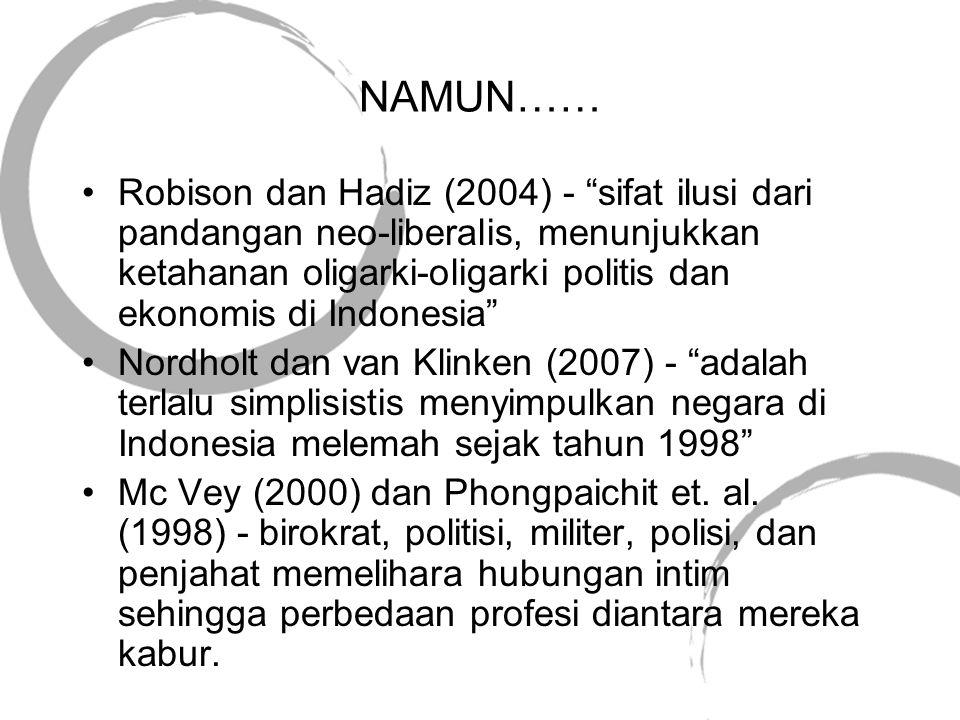 NAMUN…… •Robison dan Hadiz (2004) - sifat ilusi dari pandangan neo-liberalis, menunjukkan ketahanan oligarki-oligarki politis dan ekonomis di Indonesia •Nordholt dan van Klinken (2007) - adalah terlalu simplisistis menyimpulkan negara di Indonesia melemah sejak tahun 1998 •Mc Vey (2000) dan Phongpaichit et.