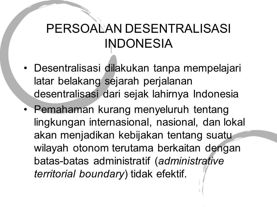 PERSOALAN DESENTRALISASI INDONESIA •Desentralisasi dilakukan tanpa mempelajari latar belakang sejarah perjalanan desentralisasi dari sejak lahirnya In