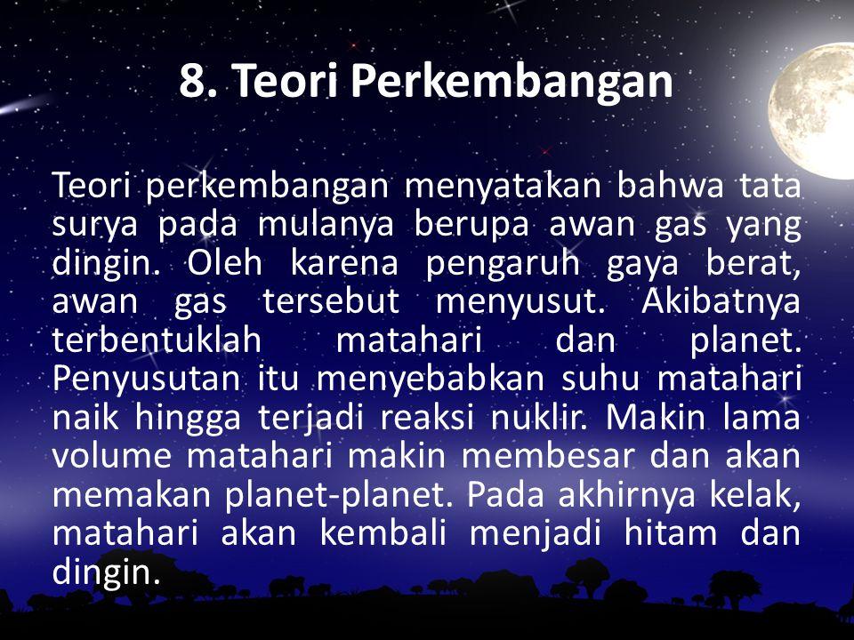 7. Teori Awan Debu Teori awan debu menyatakan bahwa tata surya terbentuk dari gumpalan awan gas dan debu kemudian mengalami pemampatan. Partikel-parti
