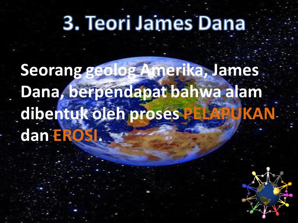 Seorang geolog Amerika, James Dana, berpendapat bahwa alam dibentuk oleh proses PELAPUKAN dan EROSI.