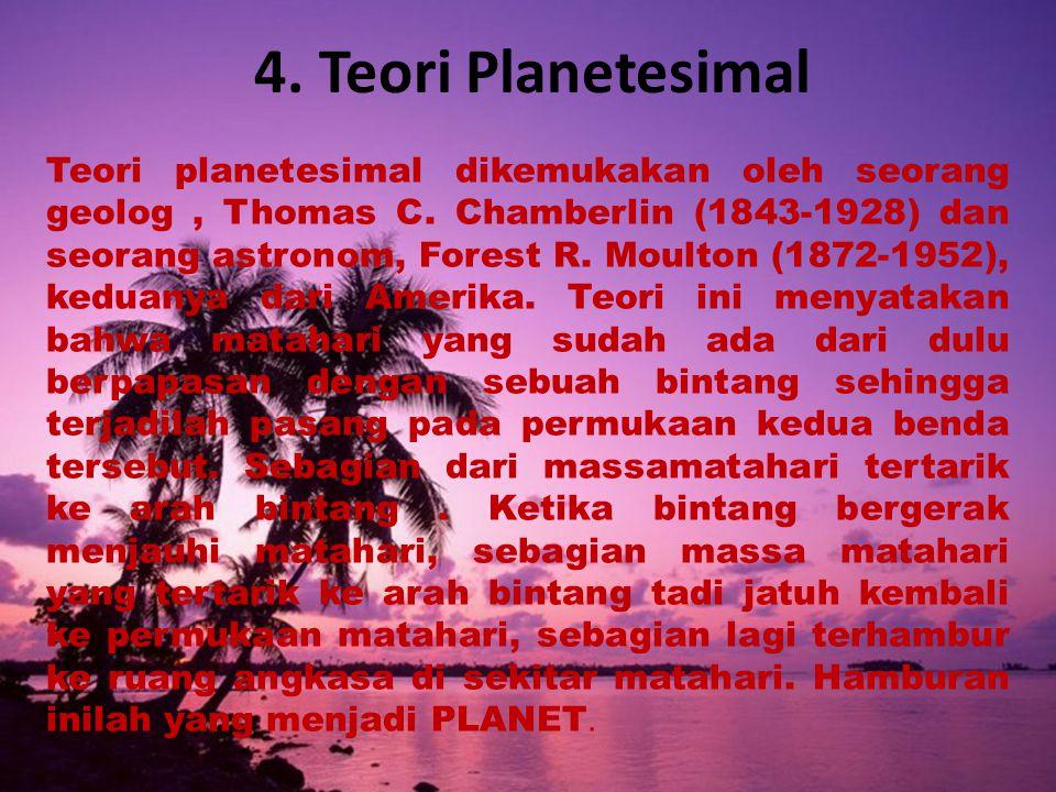 4.Teori Planetesimal Teori planetesimal dikemukakan oleh seorang geolog, Thomas C.