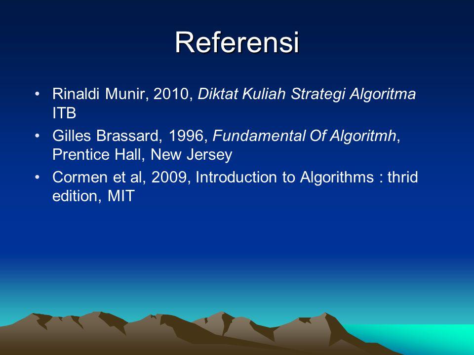 Referensi •Rinaldi Munir, 2010, Diktat Kuliah Strategi Algoritma ITB •Gilles Brassard, 1996, Fundamental Of Algoritmh, Prentice Hall, New Jersey •Corm