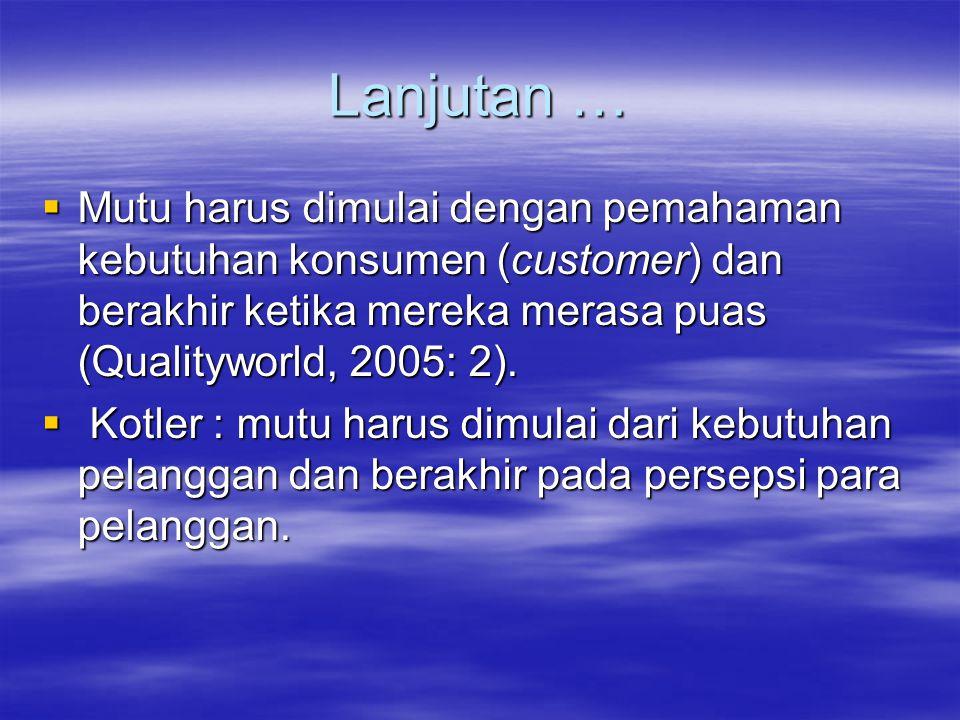 Lanjutan …  Mutu harus dimulai dengan pemahaman kebutuhan konsumen (customer) dan berakhir ketika mereka merasa puas (Qualityworld, 2005: 2).  Kotle