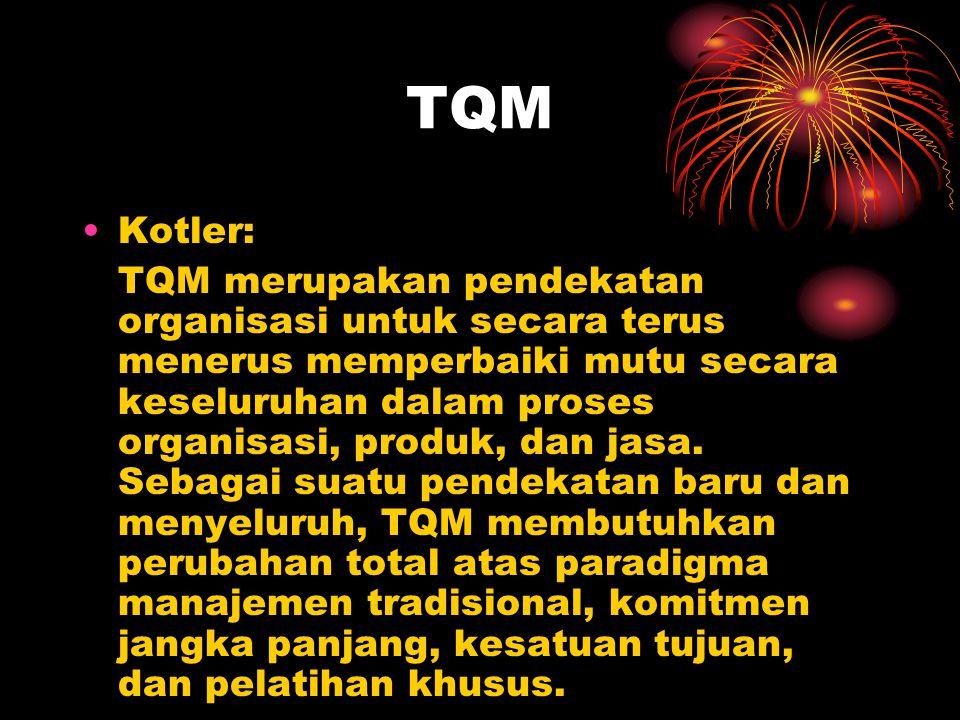 TQM •Kotler: TQM merupakan pendekatan organisasi untuk secara terus menerus memperbaiki mutu secara keseluruhan dalam proses organisasi, produk, dan j