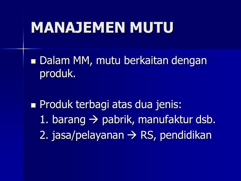 MANAJEMEN MUTU  Dalam MM, mutu berkaitan dengan produk.  Produk terbagi atas dua jenis: 1. barang  pabrik, manufaktur dsb. 2. jasa/pelayanan  RS,
