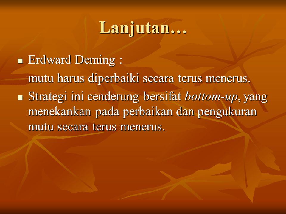 Lanjutan…  Erdward Deming : mutu harus diperbaiki secara terus menerus.  Strategi ini cenderung bersifat bottom-up, yang menekankan pada perbaikan d