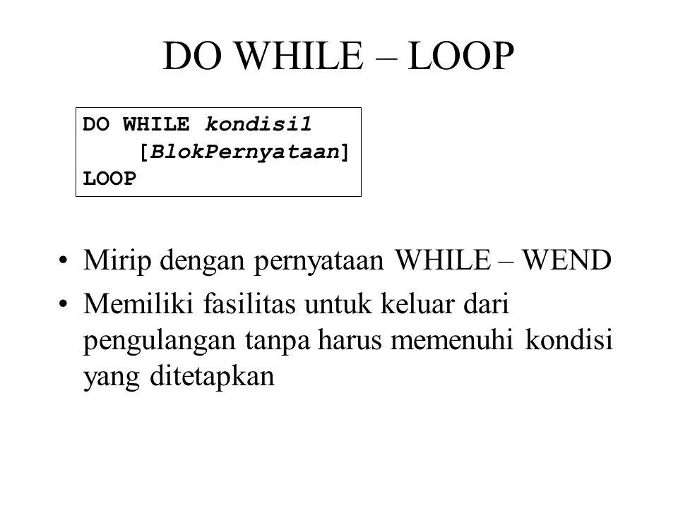DO WHILE – LOOP •Mirip dengan pernyataan WHILE – WEND •Memiliki fasilitas untuk keluar dari pengulangan tanpa harus memenuhi kondisi yang ditetapkan DO WHILE kondisi1 [BlokPernyataan] LOOP