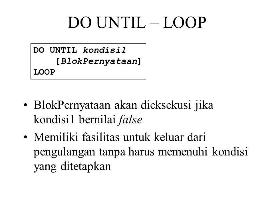 DO UNTIL – LOOP •BlokPernyataan akan dieksekusi jika kondisi1 bernilai false •Memiliki fasilitas untuk keluar dari pengulangan tanpa harus memenuhi kondisi yang ditetapkan DO UNTIL kondisi1 [BlokPernyataan] LOOP