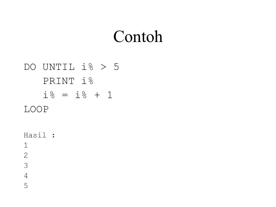 Contoh DO UNTIL i% > 5 PRINT i% i% = i% + 1 LOOP Hasil : 1 2 3 4 5