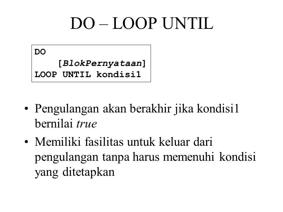 DO – LOOP UNTIL •Pengulangan akan berakhir jika kondisi1 bernilai true •Memiliki fasilitas untuk keluar dari pengulangan tanpa harus memenuhi kondisi yang ditetapkan DO [BlokPernyataan] LOOP UNTIL kondisi1