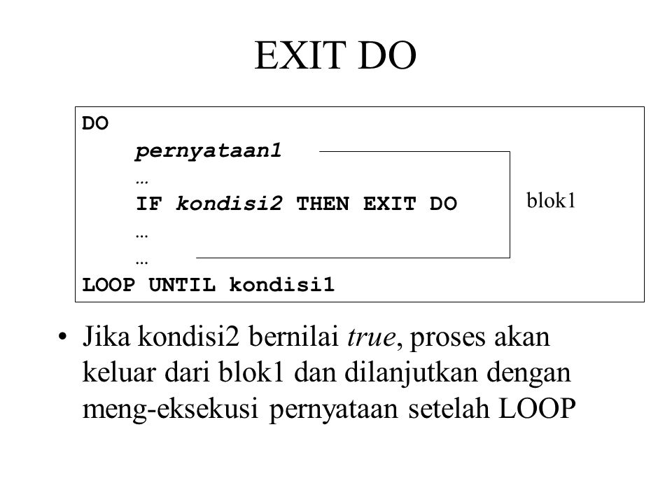 EXIT DO •Jika kondisi2 bernilai true, proses akan keluar dari blok1 dan dilanjutkan dengan meng-eksekusi pernyataan setelah LOOP DO pernyataan1 … IF kondisi2 THEN EXIT DO … LOOP UNTIL kondisi1 blok1