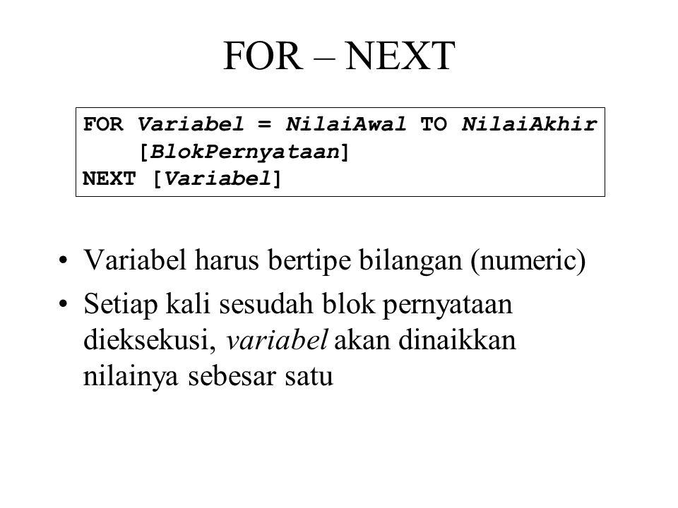 FOR – NEXT •Variabel harus bertipe bilangan (numeric) •Setiap kali sesudah blok pernyataan dieksekusi, variabel akan dinaikkan nilainya sebesar satu FOR Variabel = NilaiAwal TO NilaiAkhir [BlokPernyataan] NEXT [Variabel]