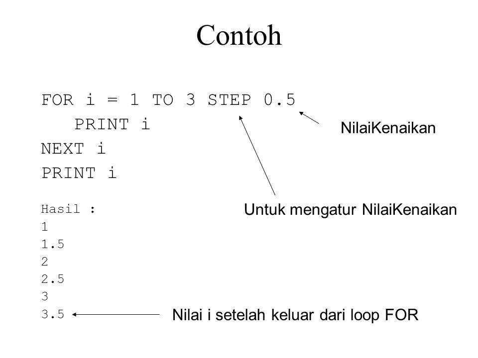 Contoh FOR i = 1 TO 3 STEP 0.5 PRINT i NEXT i PRINT i Hasil : 1 1.5 2 2.5 3 3.5 Untuk mengatur NilaiKenaikan NilaiKenaikan Nilai i setelah keluar dari loop FOR