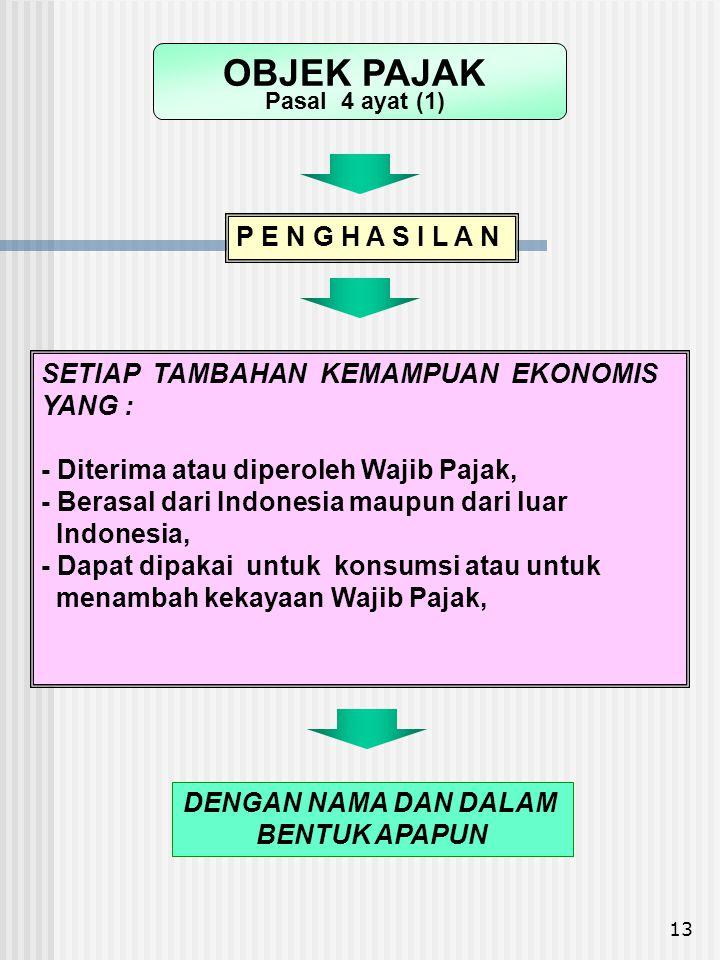 13 SETIAP TAMBAHAN KEMAMPUAN EKONOMIS YANG : - Diterima atau diperoleh Wajib Pajak, - Berasal dari Indonesia maupun dari luar Indonesia, - Dapat dipak