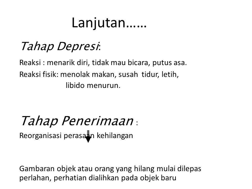 Lanjutan…… Tahap Depresi : Reaksi : menarik diri, tidak mau bicara, putus asa. Reaksi fisik: menolak makan, susah tidur, letih, libido menurun. Tahap