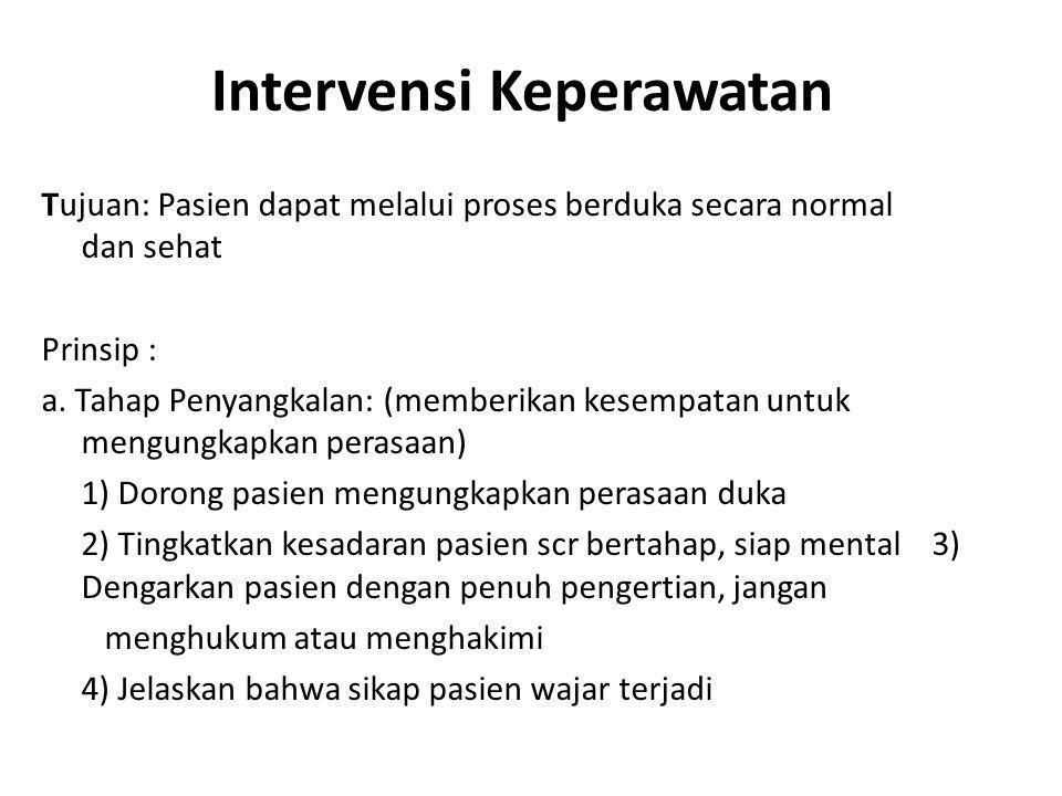 Intervensi Keperawatan Tujuan: Pasien dapat melalui proses berduka secara normal dan sehat Prinsip : a. Tahap Penyangkalan: (memberikan kesempatan unt