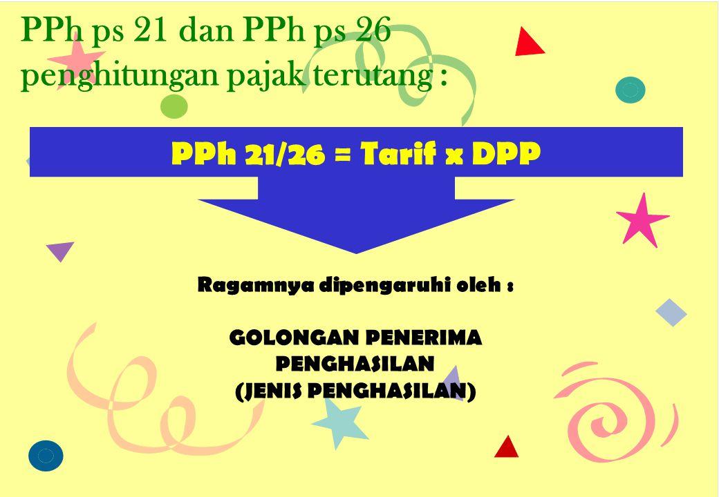 PPh ps 21 dan PPh ps 26 penghitungan pajak terutang : PPh 21/26 = Tarif x DPP Ragamnya dipengaruhi oleh : GOLONGAN PENERIMA PENGHASILAN (JENIS PENGHAS