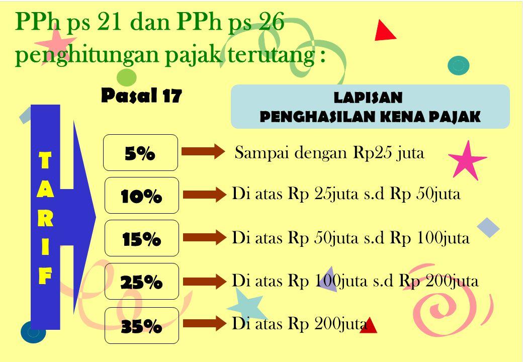 PPh ps 21 dan PPh ps 26 penghitungan pajak terutang : TARIFTARIF 5% LAPISAN PENGHASILAN KENA PAJAK Sampai dengan Rp25 juta Di atas Rp 25juta s.d Rp 50