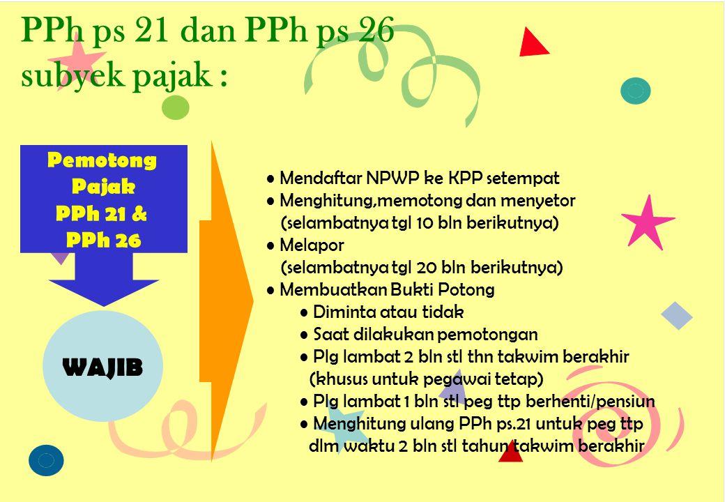 PPh ps 21 dan PPh ps 26 subyek pajak : Pemotong Pajak PPh 21 & PPh 26 • Mendaftar NPWP ke KPP setempat • Menghitung,memotong dan menyetor (selambatnya