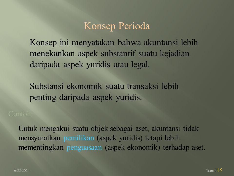 6/22/2014 Transi 15 Konsep Perioda Konsep ini menyatakan bahwa akuntansi lebih menekankan aspek substantif suatu kejadian daripada aspek yuridis atau