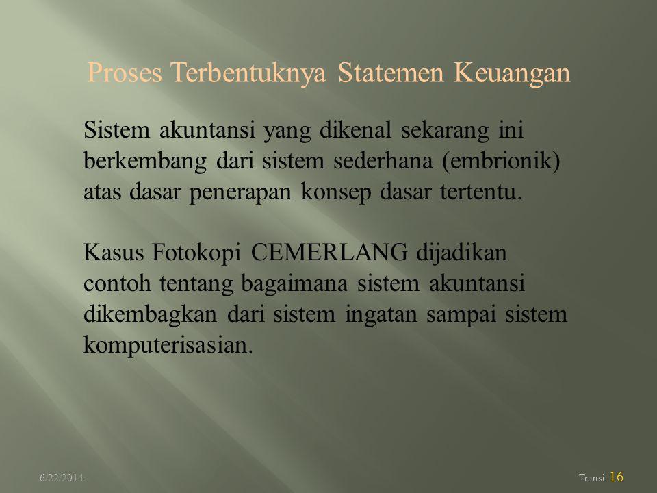 6/22/2014 Transi 16 Proses Terbentuknya Statemen Keuangan Sistem akuntansi yang dikenal sekarang ini berkembang dari sistem sederhana (embrionik) atas