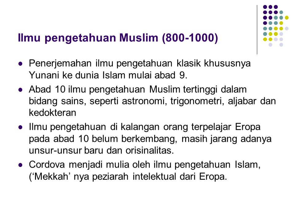 Ilmu pengetahuan Muslim (800-1000)  Penerjemahan ilmu pengetahuan klasik khususnya Yunani ke dunia Islam mulai abad 9.  Abad 10 ilmu pengetahuan Mus