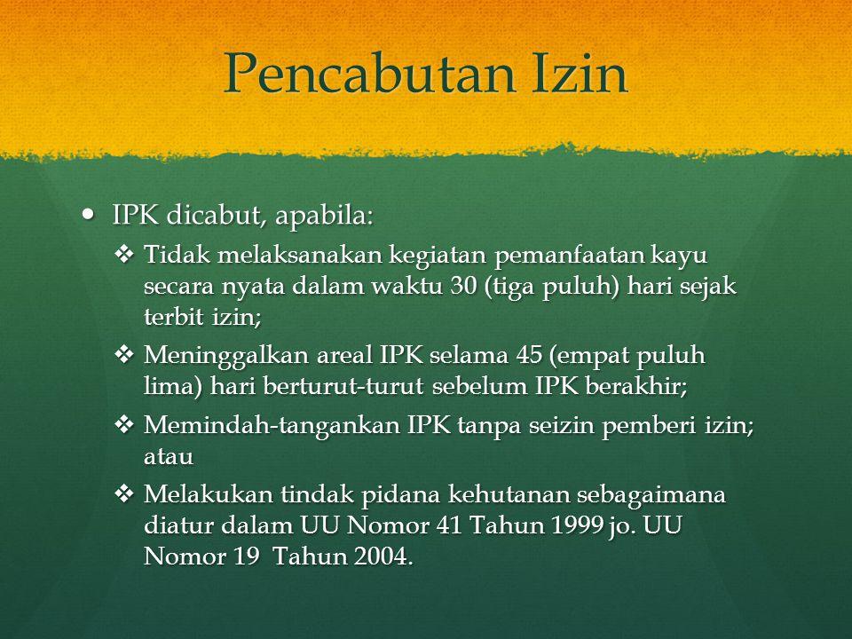 Pencabutan Izin  IPK dicabut, apabila:  Tidak melaksanakan kegiatan pemanfaatan kayu secara nyata dalam waktu 30 (tiga puluh) hari sejak terbit izin
