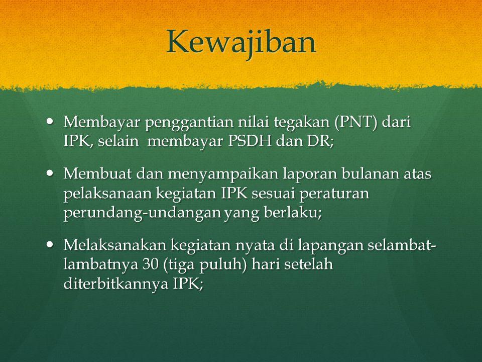 Kewajiban  Membayar penggantian nilai tegakan (PNT) dari IPK, selain membayar PSDH dan DR;  Membuat dan menyampaikan laporan bulanan atas pelaksanaa