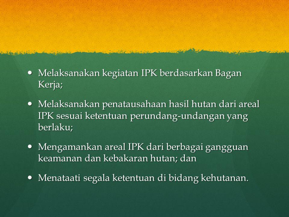  Melaksanakan kegiatan IPK berdasarkan Bagan Kerja;  Melaksanakan penatausahaan hasil hutan dari areal IPK sesuai ketentuan perundang-undangan yang