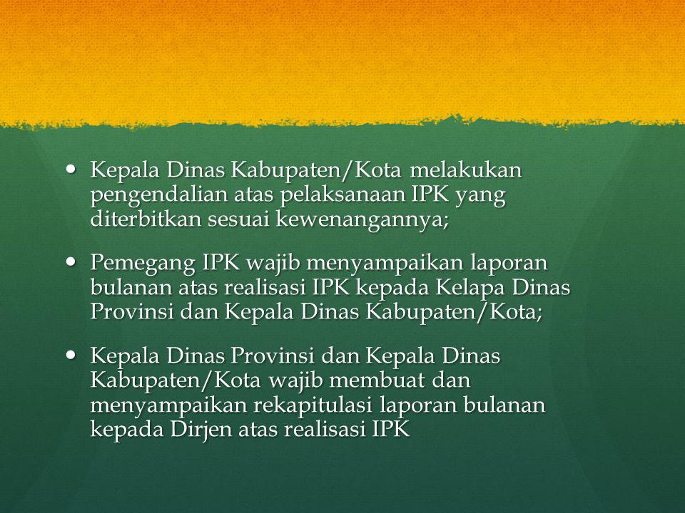  Kepala Dinas Kabupaten/Kota melakukan pengendalian atas pelaksanaan IPK yang diterbitkan sesuai kewenangannya;  Pemegang IPK wajib menyampaikan lap