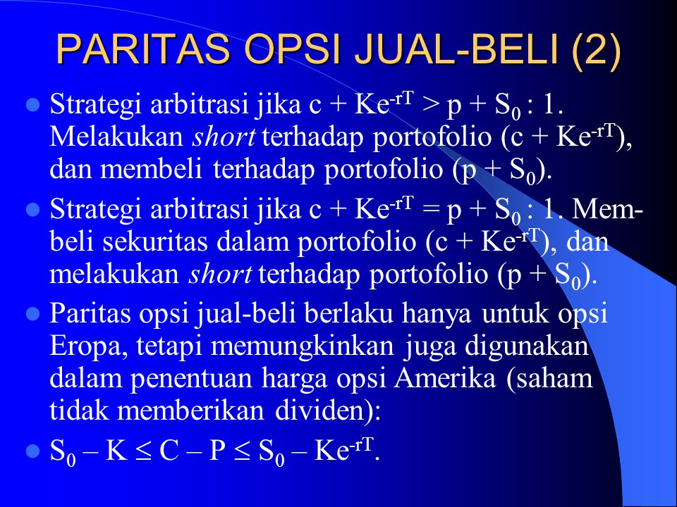 PARITAS OPSI JUAL-BELI (2)  Strategi arbitrasi jika c + Ke -rT > p + S 0 : 1. Melakukan short terhadap portofolio (c + Ke -rT ), dan membeli terhadap