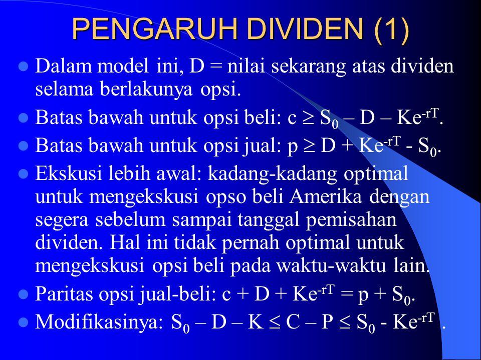 PENGARUH DIVIDEN (1)  Dalam model ini, D = nilai sekarang atas dividen selama berlakunya opsi.  Batas bawah untuk opsi beli: c  S 0 – D – Ke -rT. 