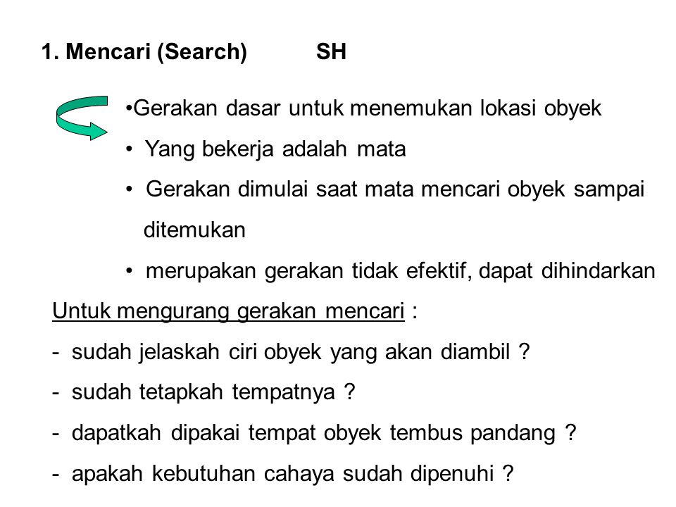 1. Mencari (Search) SH •Gerakan dasar untuk menemukan lokasi obyek • Yang bekerja adalah mata • Gerakan dimulai saat mata mencari obyek sampai ditemuk