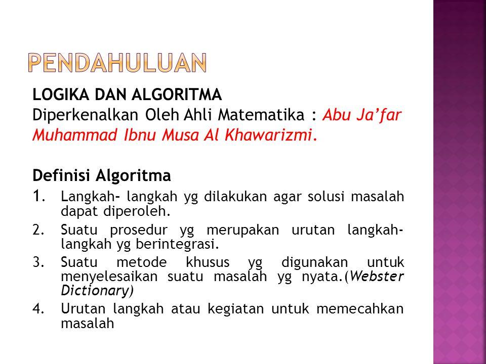 LOGIKA DAN ALGORITMA Diperkenalkan Oleh Ahli Matematika : Abu Ja'far Muhammad Ibnu Musa Al Khawarizmi. Definisi Algoritma 1. Langkah- langkah yg dilak