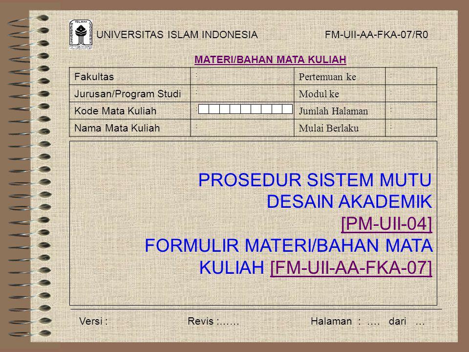 UNIVERSITAS ISLAM INDONESIA PROSEDUR SISTEM MUTU DESAIN AKADEMIK [PM-UII-04] FORMULIR MATERI/BAHAN MATA KULIAH [FM-UII-AA-FKA-07][FM-UII-AA-FKA-07] FM-UII-AA-FKA-07/R0 MATERI/BAHAN MATA KULIAH Fakultas : Pertemuan ke : Jurusan/Program Studi : Modul ke : Kode Mata Kuliah : Jumlah Halaman : Nama Mata Kuliah : Mulai Berlaku : Versi : Revis :…… Halaman : ….