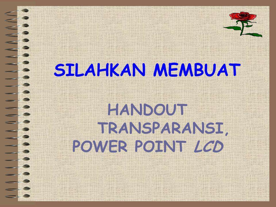 SILAHKAN MEMBUAT HANDOUT TRANSPARANSI, POWER POINT LCD