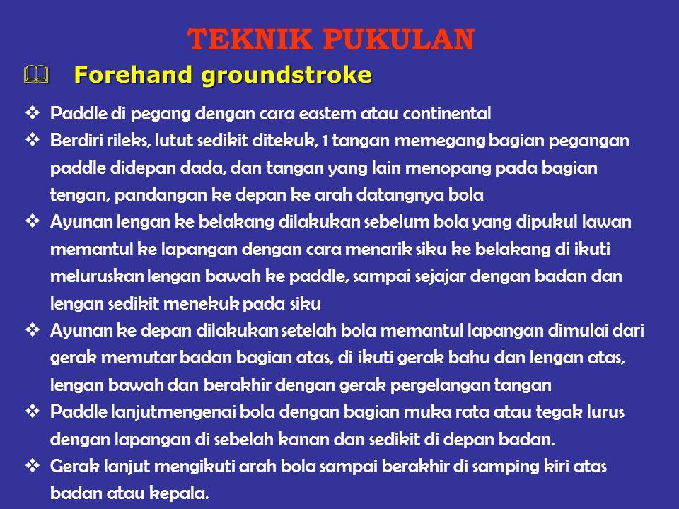 TEKNIK PUKULAN  Forehand groundstroke  Paddle di pegang dengan cara eastern atau continental  Berdiri rileks, lutut sedikit ditekuk, 1 tangan memeg