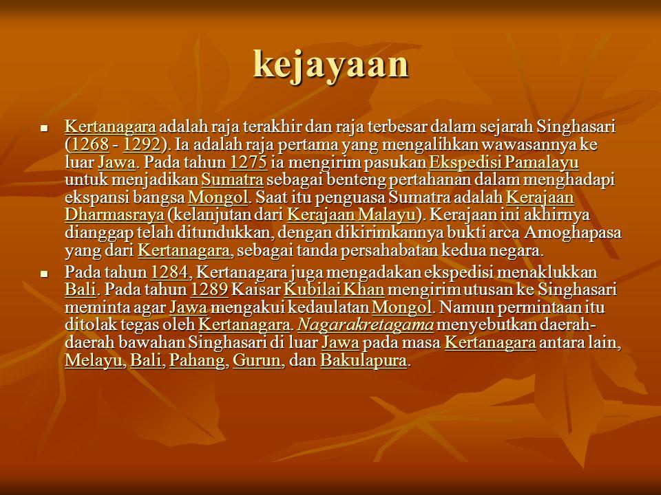 kejayaan  Kertanagara adalah raja terakhir dan raja terbesar dalam sejarah Singhasari (1268 - 1292). Ia adalah raja pertama yang mengalihkan wawasann
