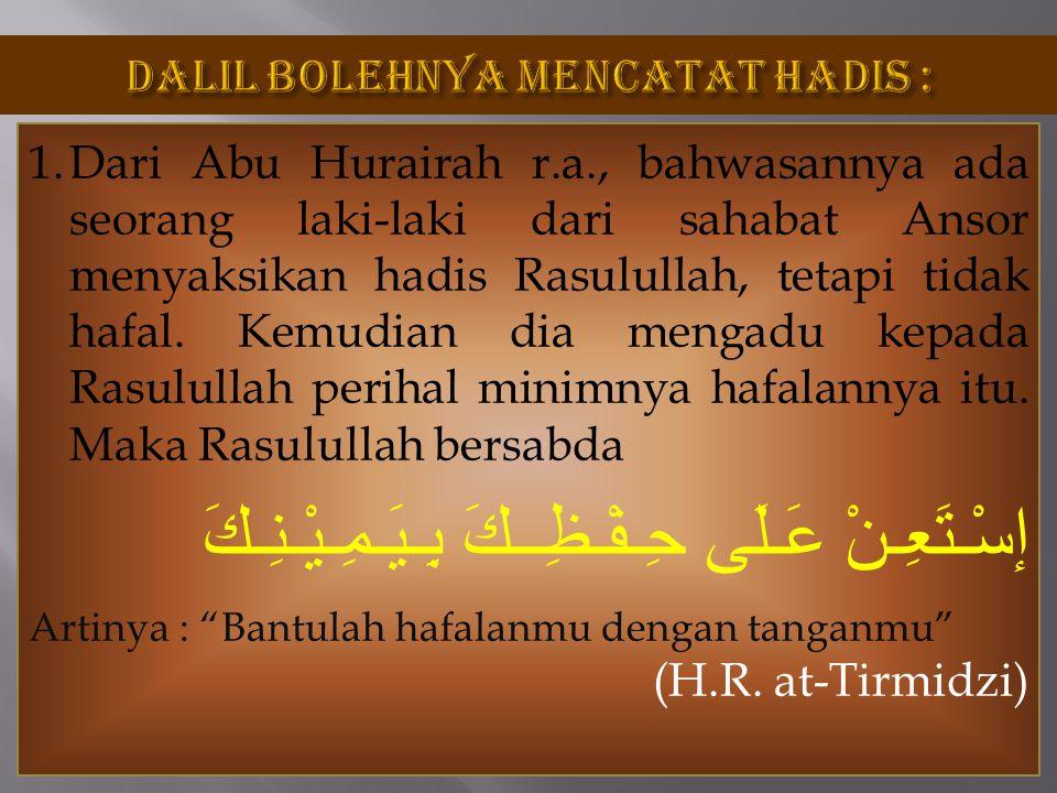 1.Dari Abu Hurairah r.a., bahwasannya ada seorang laki-laki dari sahabat Ansor menyaksikan hadis Rasulullah, tetapi tidak hafal. Kemudian dia mengadu