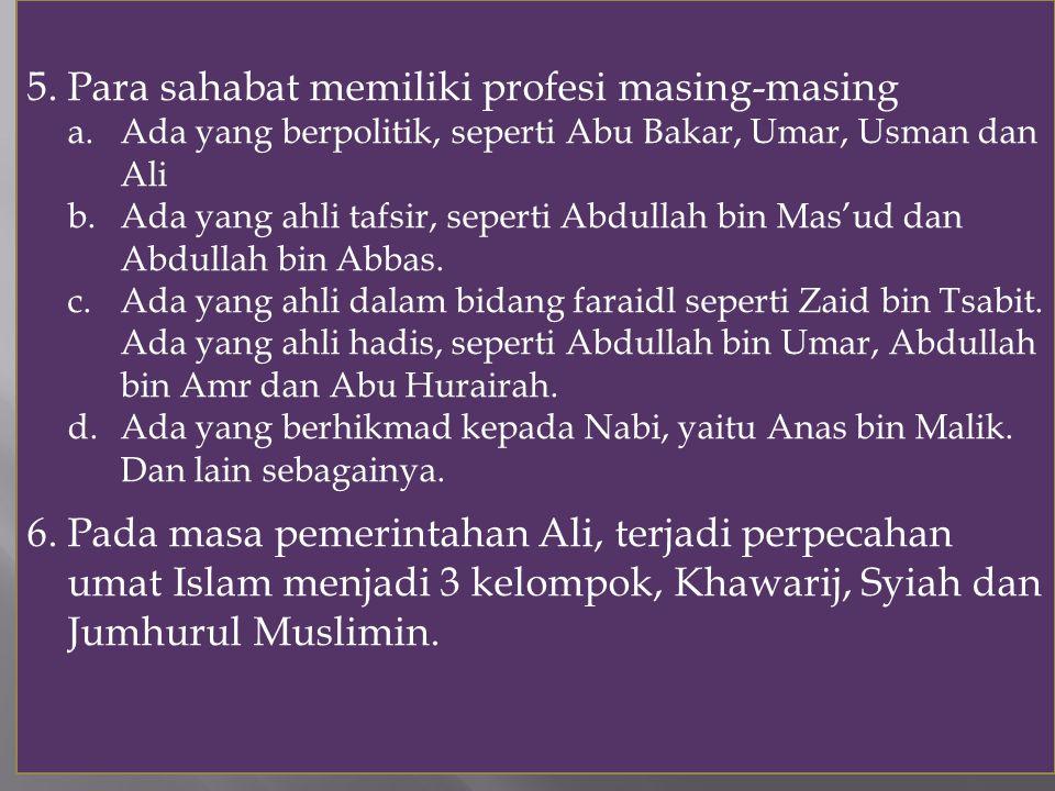 5. Para sahabat memiliki profesi masing-masing a.Ada yang berpolitik, seperti Abu Bakar, Umar, Usman dan Ali b.Ada yang ahli tafsir, seperti Abdullah