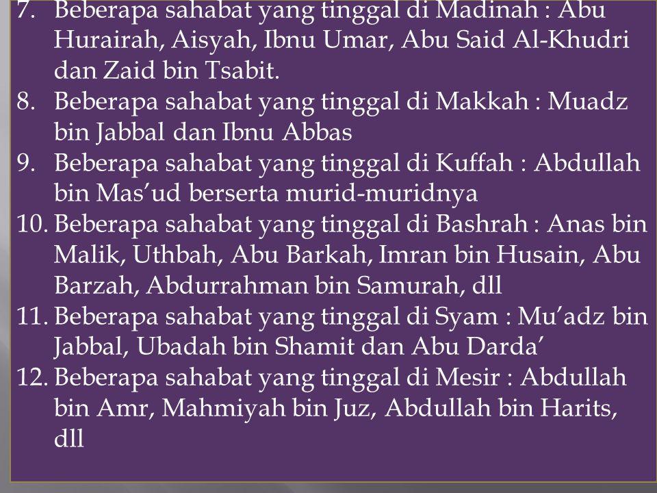 7.Beberapa sahabat yang tinggal di Madinah : Abu Hurairah, Aisyah, Ibnu Umar, Abu Said Al-Khudri dan Zaid bin Tsabit. 8.Beberapa sahabat yang tinggal
