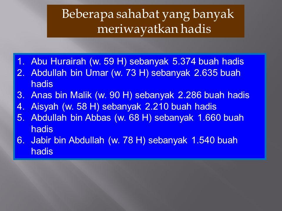 Beberapa sahabat yang banyak meriwayatkan hadis 1.Abu Hurairah (w. 59 H) sebanyak 5.374 buah hadis 2.Abdullah bin Umar (w. 73 H) sebanyak 2.635 buah h