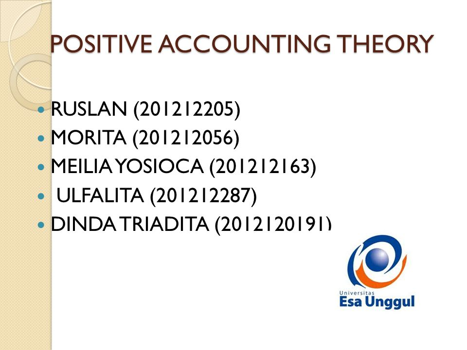 POSITIVE ACCOUNTING THEORY  RUSLAN (201212205)  MORITA (201212056)  MEILIA YOSIOCA (201212163)  ULFALITA (201212287)  DINDA TRIADITA (2012120191)