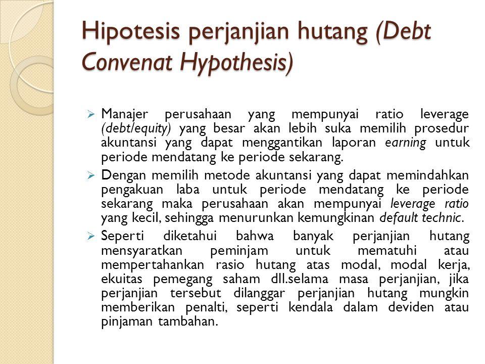 Hipotesis perjanjian hutang (Debt Convenat Hypothesis)  Manajer perusahaan yang mempunyai ratio leverage (debt/equity) yang besar akan lebih suka mem